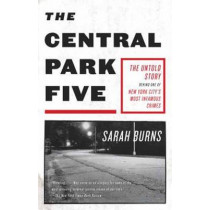 The Central Park Five: The Untold Story Behind One of New York City's Most Infamous Crimes by Sarah Burns, 9780307387981
