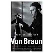 Von Braun: Dreamer of Space, Engineer of War by Michael Neufeld, 9780307389374