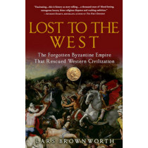 Lost to the West: The Forgotten Byzantine Empire That Rescued Western Civilization by Lars Brownworth, 9780307407962
