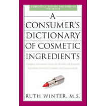 A Consumer's Dictionary Of Cosmetic Ingredients, 7th Edition by Ruth Winter, 9780307451118