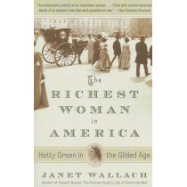 The Richest Woman in America: Hetty Green in the Gilded Age by Janet Wallach, 9780307474575