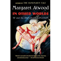 In Other Worlds: SF and the Human Imagination by Margaret Atwood, 9780307741769