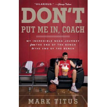 Don't Put Me In, Coach: My Incredible NCAA Journey from the End of the Bench to the End of the Bench by Mark Titus, 9780307745385