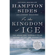 In the Kingdom of Ice: The Grand and Terrible Polar Voyage of the USS Jeannette by Hampton Sides, 9780307946911