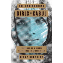 The Underground Girls of Kabul: In Search of a Hidden Resistance in Afghanistan by Jenny Nordberg, 9780307952493