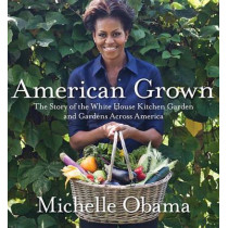 American Grown: The Story of the White House Kitchen Garden and Gardens Across America by Michelle Obama, 9780307956026