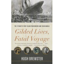 Gilded Lives, Fatal Voyage: The Titanic's First-Class Passengers and Their World by Hugh Brewster, 9780307984814