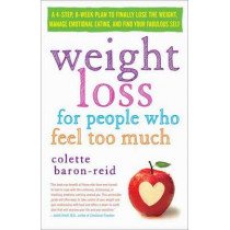 Weight Loss for People Who Feel Too Much: A 4-Step, 8-Week Plan to Finally Lose the Weight, Manage Emotional Eating, and Find Your Fabulous Self by Colette Baron-Reid, 9780307986139