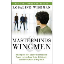 Masterminds & Wingmen: Helping Our Boys Cope with Schoolyard Power, Locker-Room Tests, Girlfriends, and the New Rules of Boy World by Rosalind Wiseman, 9780307986689