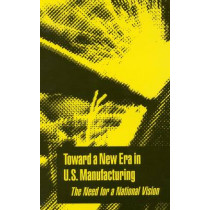 Toward a New Era in U.S. Manufacturing: The Need for a National Vision by Commission on Engineering and Technical Systems, 9780309078498