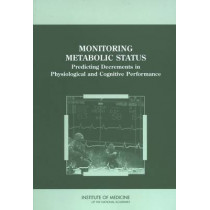 Monitoring Metabolic Status: Predicting Decrements in Physiological and Cognitive Performance by Committee on Metabolic Monitoring for Military Field Applications, 9780309091596
