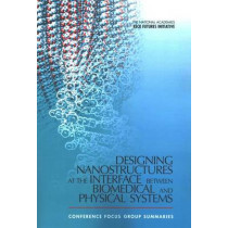 Designing Nanostructures at the Interface between Biomedical and Physical Systems: Conference Focus Group Summaries by The National Academies, 9780309096683