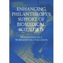 Enhancing Philanthropy's Support of Biomedical Scientists: Proceedings of a Workshop on Evaluation by Committee for the Evaluation of the Lucille P. Markey Charitable Trust Programs in Biomedical Sciences, 9780309100977