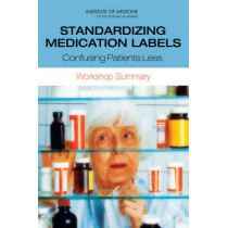 Standardizing Medication Labels: Confusing Patients Less: Workshop Summary by Institute of Medicine, 9780309115292