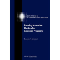 Growing Innovation Clusters for American Prosperity: Summary of a Symposium by Committee on Competing in the 21st Century: Best Practice in State and Regional Innovation Initiatives, 9780309156226