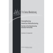 Strengthening American Manufacturing: The Role of the Manufacturing Extension Partnership : Summary of a Symposium by Committee on 21st Century Manufacturing: The Role of the Manufacturing Extension Partnership Program of the National Institute of Standar