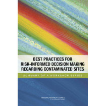 Best Practices for Risk-Informed Decision Making Regarding Contaminated Sites: Summary of a Workshop Series by Nuclear and Radiation Studies Board, 9780309303057