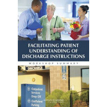 Facilitating Patient Understanding of Discharge Instructions: Workshop Summary by Institute of Medicine, 9780309307383