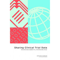Sharing Clinical Trial Data: Maximizing Benefits, Minimizing Risk by Committee on Strategies for Responsible Sharing of Clinical Trial Data, 9780309316293