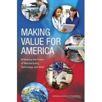 Making Value for America: Embracing the Future of Manufacturing, Technology, and Work by Committee on Foundational Best Practices for Making Value in America, 9780309326537