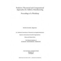 Predictive Theoretical and Computational Approaches for Additive Manufacturing: Proceedings of a Workshop by U.S. National Committee on Theoretical and Applied Mechanics, 9780309449755