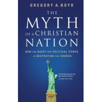 The Myth of a Christian Nation: How the Quest for Political Power Is Destroying the Church by Gregory Boyd, 9780310267317