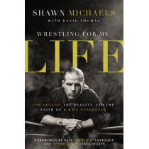 Wrestling for My Life: The Legend, the Reality, and the Faith of a WWE Superstar by Shawn Michaels, 9780310347545