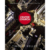 Center Church: Doing Balanced, Gospel-Centered Ministry in Your City by Timothy Keller, 9780310494188