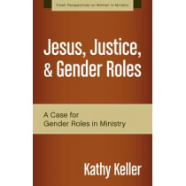 Jesus, Justice, and Gender Roles: A Case for Gender Roles in Ministry by Kathy Keller, 9780310519287