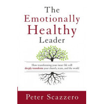 The Emotionally Healthy Leader: How Transforming Your Inner Life Will Deeply Transform Your Church, Team, and the World by Peter Scazzero, 9780310525363