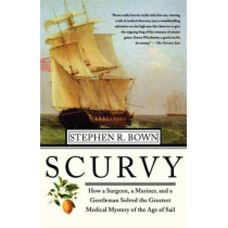 Scurvy: How a Surgeon, a Mariner, and a Gentlemen Solved the Greatest Medical Mystery of the Age of Sail by Stephen R Brown, 9780312313920