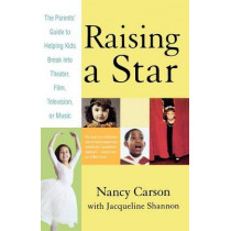 Raising a Star: The Parent's Guide to Helping Kids Break Into Theater, Film, Television, or Music by Nancy Carson, 9780312329860
