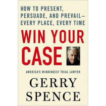 Win Your Case: How to Present, Persuade, and Prevail--Every Place, Every Time by Gerry Spence, 9780312360672