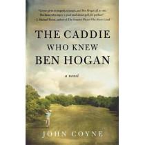 The Caddie Who Knew Ben Hogan by John Coyne, 9780312371258