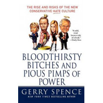 Bloodthirsty Bitches and Pious Pimps of Power: The Rise and Risks of the New Conservative Hate Culture by Gerry Spence, 9780312373900