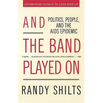And the Band Played on: Politics, People and the AIDS Epidemic by Randy Shilts, 9780312374631