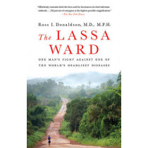 The Lassa Ward: One Man's Fight Against One of the World's Deadliest Diseases by Dr Ross Donaldson, 9780312377014