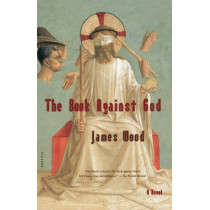 The Book Against God by James Wood, 9780312422516