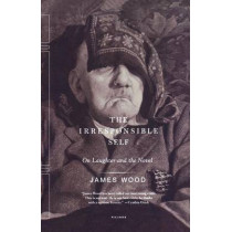 The Irresponsible Self: On Laughter and the Novel by James Wood, 9780312424602