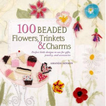 100 Beaded Flowers, Charms & Trinkets: Perfect Little Designs to Use for Gifts, Jewelry, and Accessories by Amanda Hinson, 9780312591410
