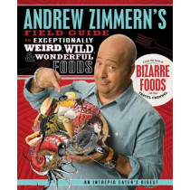Andrew Zimmern's Field Guide to Exceptionally Weird, Wild, and Wonderful Foods: An Intrepid Eater's Digest by Andrew Zimmern, 9780312606619