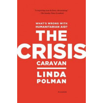 The Crisis Caravan: What's Wrong with Humanitarian Aid? by Linda Polman, 9780312610586