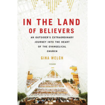In the Land of Believers: An Outsider's Extraordinary Journey Into the Heart of the Evangelical Church by Gina Welch, 9780312680701