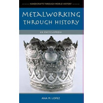 Metalworking through History: An Encyclopedia by Ana M. Lopez, 9780313336546