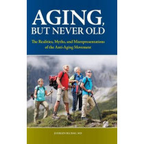 Aging, But Never Old: The Realities, Myths, and Misrepresentations of the Anti-Aging Movement by Juergen H. Bludau, 9780313380181