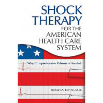 Shock Therapy for the American Health Care System: Why Comprehensive Reform Is Needed by Robert Arthur Levine, 9780313380686
