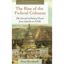 The Rise of the Federal Colossus: The Growth of Federal Power from Lincoln to F.D.R. by Peter Zavodnyik, 9780313392931