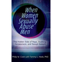 When Women Sexually Abuse Men: The Hidden Side of Rape, Stalking, Harassment, and Sexual Assault by Philip W. Cook, 9780313397295