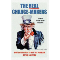 The Real Change-Makers: Why Government Is Not the Problem or the Solution by David Warfield Brown, 9780313397745