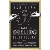 The Tale of the Dueling Neurosurgeons: The History of the Human Brain as Revealed by True Stories of Trauma, Madness, and Recovery by Sam Kean, 9780316182348